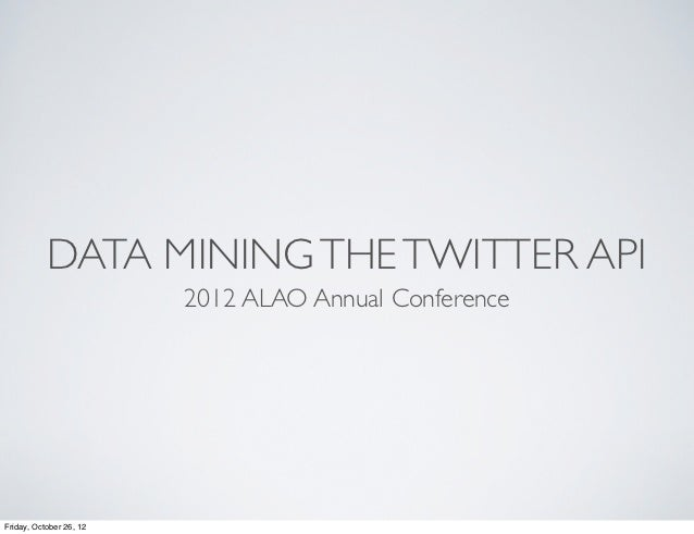 DATA MINING THE TWITTER API                         2012 ALAO Annual ConferenceFriday, October 26, 12