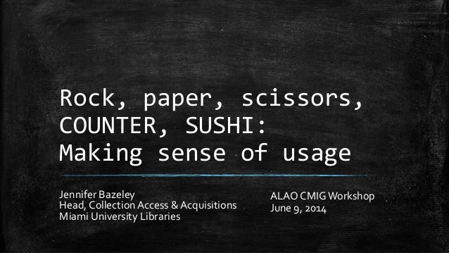 Rock, paper, scissors, COUNTER, SUSHI: Making sense of usage Jennifer Bazeley Head, Collection Access & Acquisitions Miami...