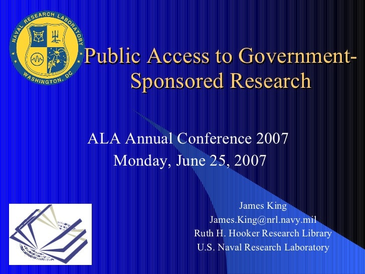 ALA Annual Conference 2007  Monday, June 25, 2007 Public Access to Government-Sponsored Research James King [email_address...
