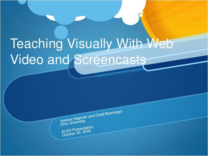 Teaching Visually With Web Video and Screencasts<br />Jessica Hagman and Chad Boeninger<br />Ohio University<br />ALAO Pre...