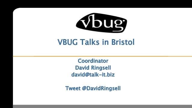 VBUG Talks in Bristol      Coordinator     David Ringsell    david@talk-it.biz     www.talk-it.biz  Tweet @DavidRingsell