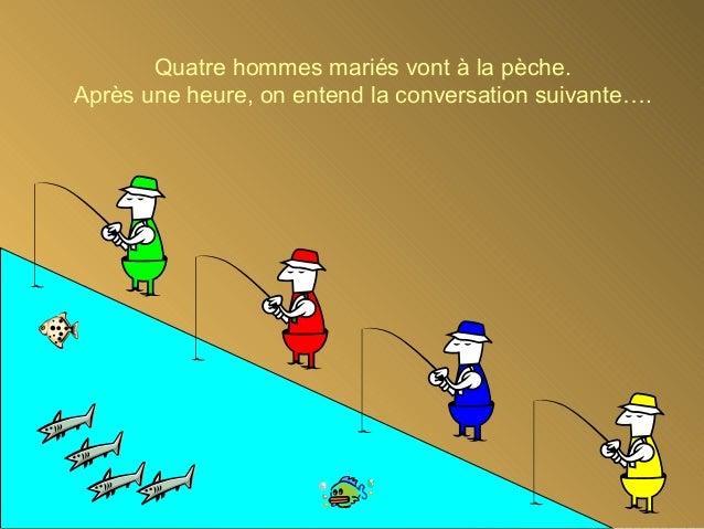 Quatre hommes mariés vont à la pèche. Après une heure, on entend la conversation suivante….