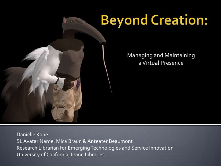 Beyond Creation:<br />Managing and Maintaining <br />a Virtual Presence<br />Danielle Kane<br />SL Avatar Name: Mica Braun...