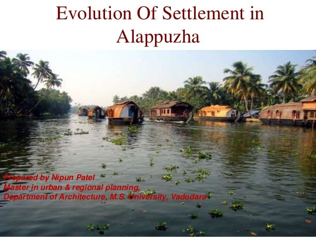 Evolution Of Settlement in Alappuzha Prepared by Nipun Patel Master in urban & regional planning, Department of Architectu...