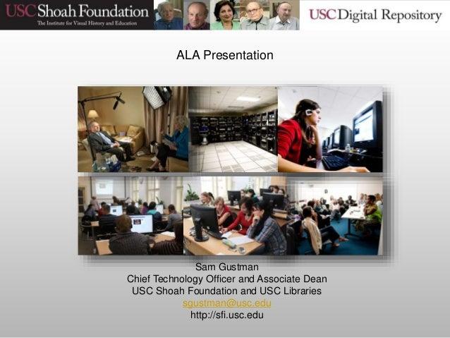 Sam Gustman Chief Technology Officer and Associate Dean USC Shoah Foundation and USC Libraries sgustman@usc.edu http://sfi...