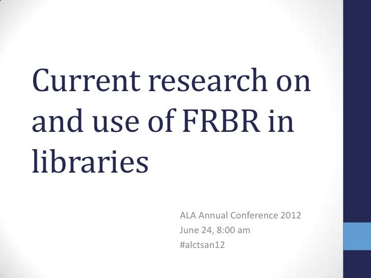 Current research onand use of FRBR inlibraries          ALA Annual Conference 2012          June 24, 8:00 am          #alc...