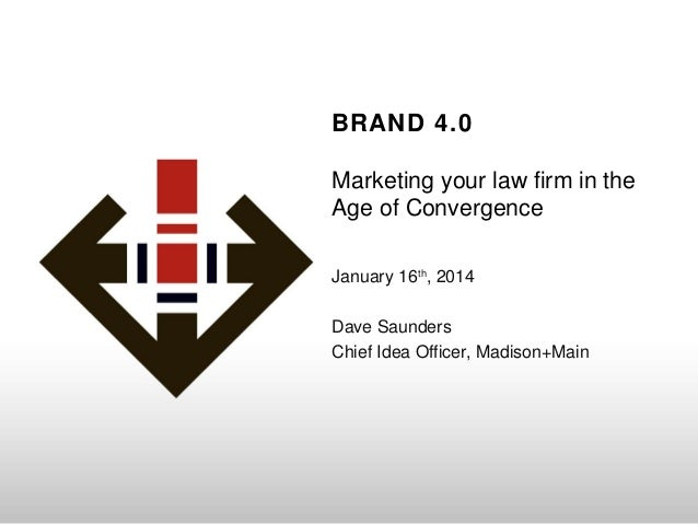 BRAND 4.0 Marketing your law firm in the Age of Convergence January 16th, 2014 Dave Saunders Chief Idea Officer, Madison+M...