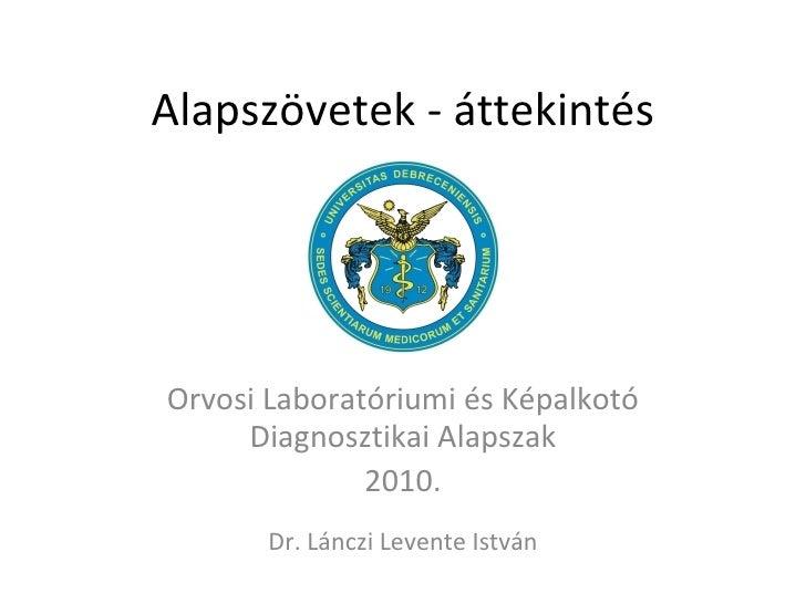 Alapszövetek - áttekintés Orvosi Laboratóriumi és Képalkotó Diagnosztikai Alapszak 2010. Dr. Lánczi Levente István