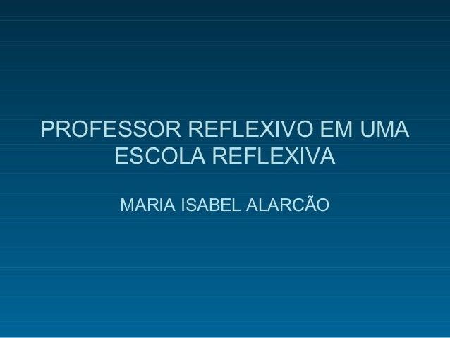 PROFESSOR REFLEXIVO EM UMAESCOLA REFLEXIVAMARIA ISABEL ALARCÃO