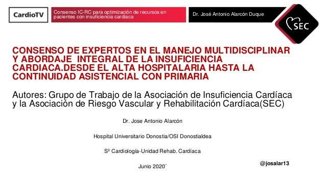Consenso IC-RC para optimización de recursos en pacientes con insuficiencia cardiaca Dr. José Antonio Alarcón Duque CONSEN...