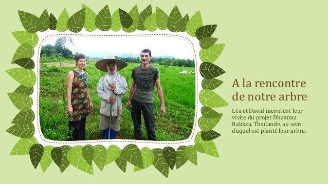 A la rencontre de notre arbre Léa et David racontent leur visite du projet Dhamma Rakhsa, Thaïlande, au sein duquel est pl...