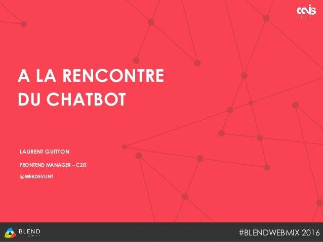 A LA RENCONTRE DU CHATBOT #BLENDWEBMIX 2016 LAURENT GUITTON FRONTEND MANAGER – C2IS @WEBDEVLINT