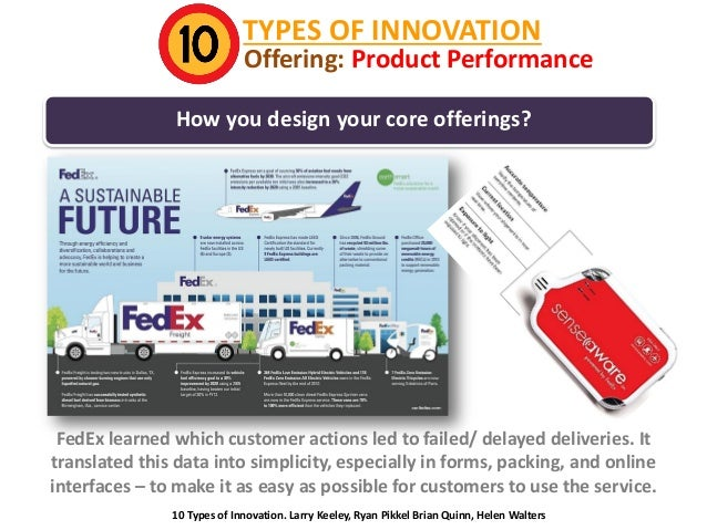 TYPES OF INNOVATION  Offering: Product Performance  How you design your core offerings?  FedEx learned which customer acti...