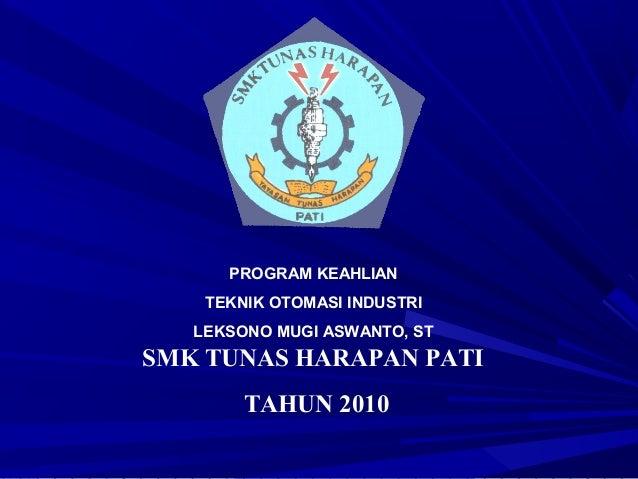 SMK TUNAS HARAPAN PATI TAHUN 2010 PROGRAM KEAHLIAN TEKNIK OTOMASI INDUSTRI LEKSONO MUGI ASWANTO, ST