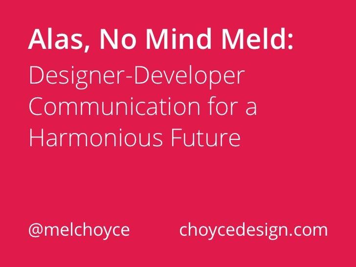 Alas, No Mind Meld:Designer-DeveloperCommunication for aHarmonious Future@melchoyce   choycedesign.com