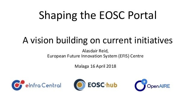 Shaping the EOSC Portal A vision building on current initiatives Alasdair Reid, European Future Innovation System (EFIS) C...