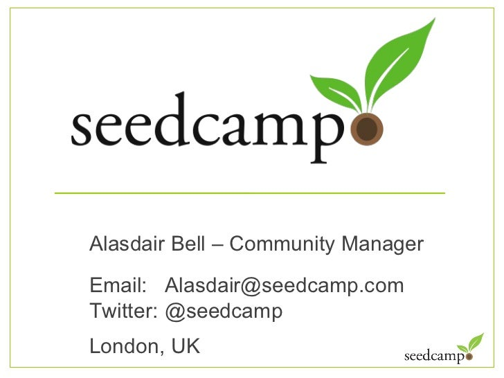<ul><ul><li>Alasdair Bell – Community Manager </li></ul></ul><ul><ul><li>Email:  Alasdair@seedcamp.com  </li></ul></ul><ul...