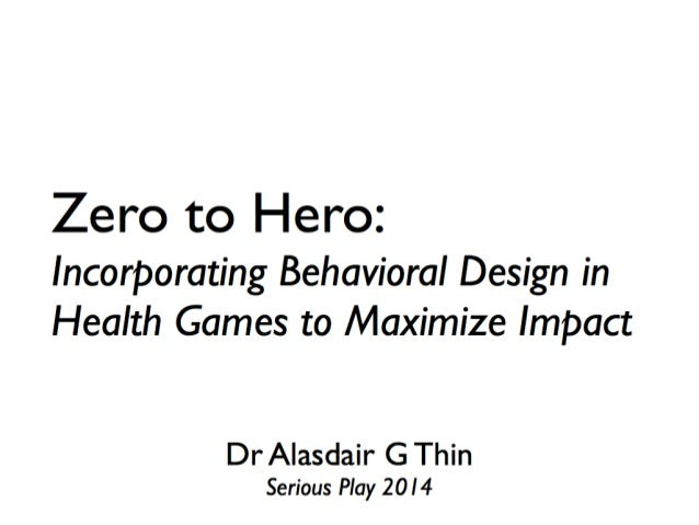 Alasdair G. Thin - From Zero to Hero: Incorporating Behavioral Design in Health Games to Maximize Impact
