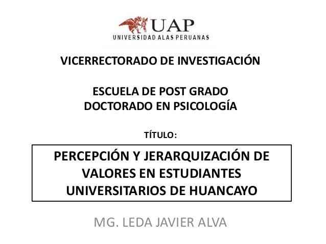 VICERRECTORADO DE INVESTIGACIÓN ESCUELA DE POST GRADO DOCTORADO EN PSICOLOGÍA TÍTULO:  PERCEPCIÓN Y JERARQUIZACIÓN DE VALO...