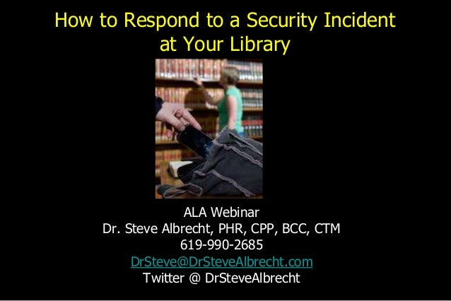 How to Respond to a Security Incident at Your Library ALA Webinar Dr. Steve Albrecht, PHR, CPP, BCC, CTM 619-990-2685 DrSt...