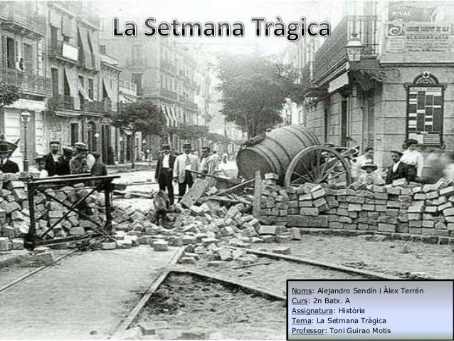 Noms: Alejandro Sendín i Àlex Terrén Curs: 2n Batx. A Assignatura: Història Tema: La Setmana Tràgica Professor: Toni Guira...