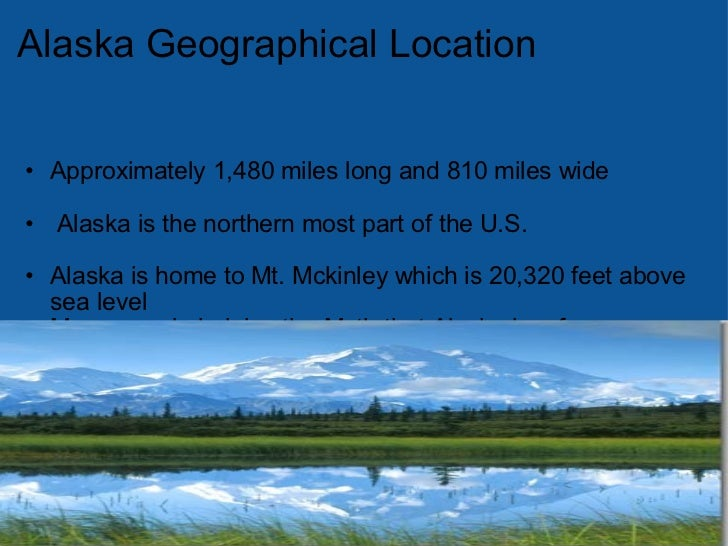 AlaskaGeographical Location <ul><li> </li></ul><ul><ul><li>Approximately 1,480 miles long and 810 miles wide </li></ul><...