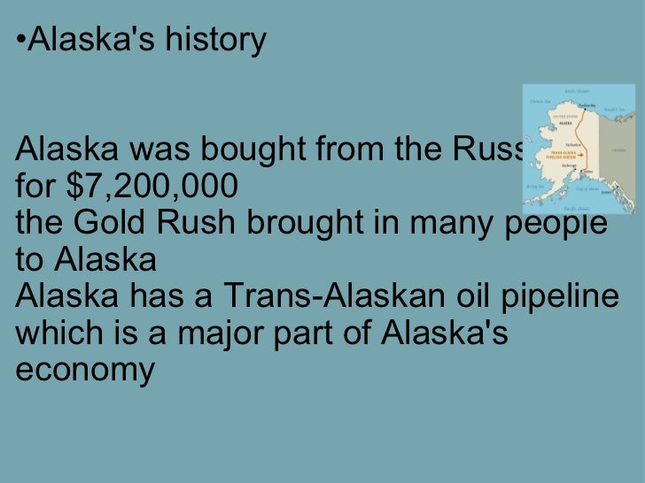 <ul><li>Alaska's history   Alaska was bought from the Russians for $7,200,000 the Gold Rush brought in many people to A...