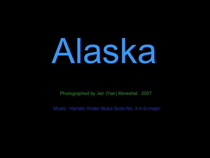 Alaska Photographed by Jair (Yair) Moreshet  2007 Music:  Handel, Water Music Suite No. 3 in G major