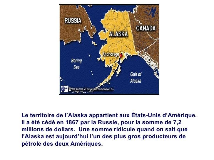 Le territoire de l'Alaska appartient aux États-Unis d'Amérique.  Il a été cédé en 1867 par la Russie, pour la somme de 7,2...