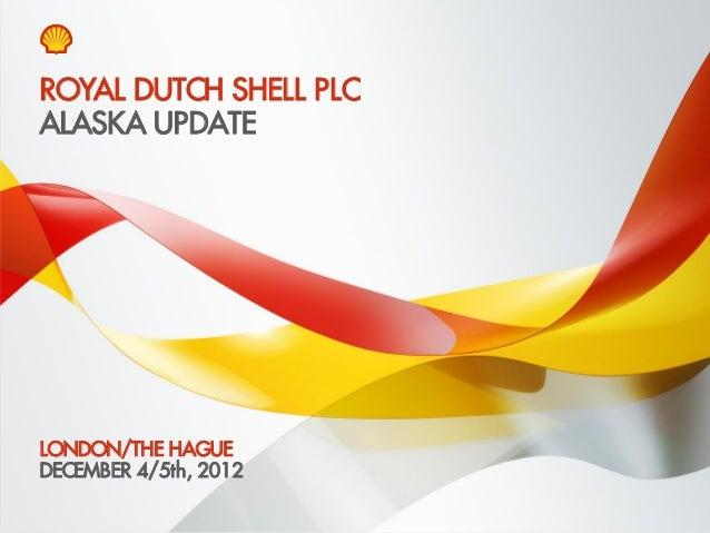 ROYAL DUTCH SHELL PLCALASKA UPDATELONDON/THE HAGUEDECEMBER 4/5th, 2012Copyright of Royal Dutch Shell plc   4 December, 201...