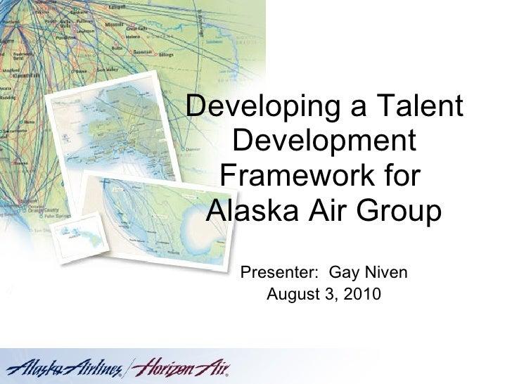 Developing a Talent Development Framework for  Alaska Air Group Presenter:  Gay Niven August 3, 2010