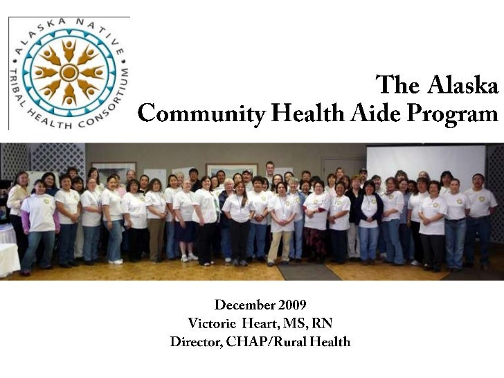 TheAlaska Community Health Aide Program<br />December 2009<br />Victorie  Heart, MS, RN<br />Director, CHAP/Rural Health<b...