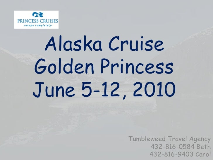 Alaska CruiseGolden PrincessJune 5-12, 2010<br />Tumbleweed Travel Agency<br />432-816-0584 Beth<br />432-816-9403 Carol<b...
