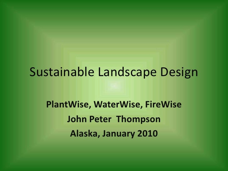 Sustainable Landscape Design<br />PlantWise, WaterWise, FireWise<br />John Peter  Thompson<br />Alaska, January 2010<br />