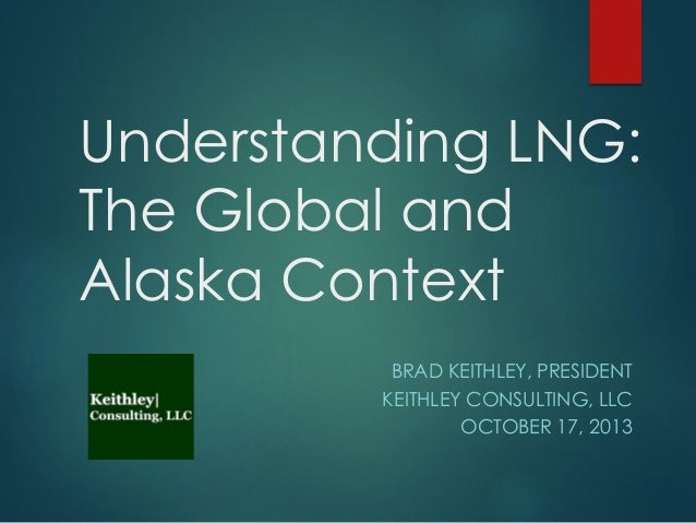 Understanding LNG: The Global and Alaska Context BRAD KEITHLEY, PRESIDENT KEITHLEY CONSULTING, LLC OCTOBER 17, 2013