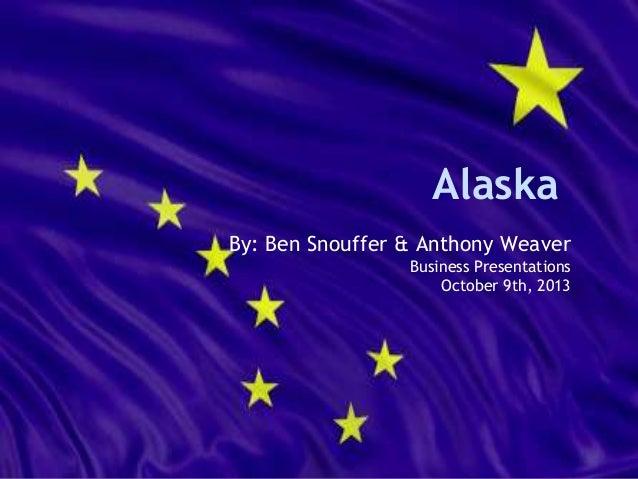 Alaska By: Ben Snouffer & Anthony Weaver Business Presentations October 9th, 2013