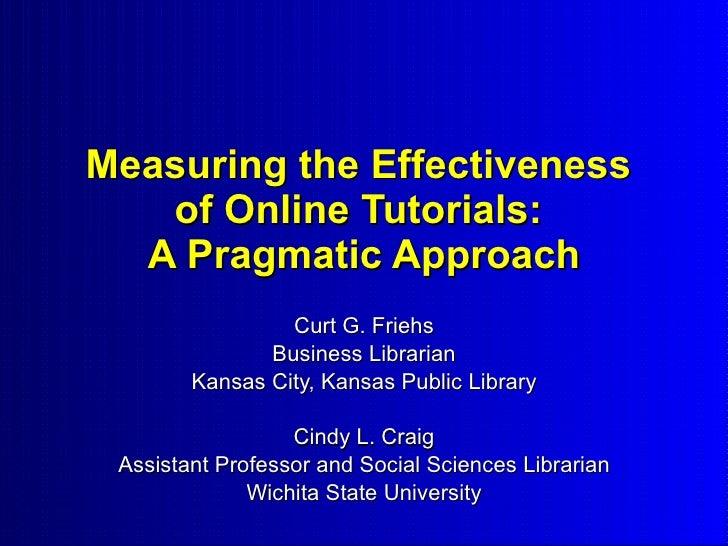 Measuring the Effectiveness    of Online Tutorials:   A Pragmatic Approach                  Curt G. Friehs                ...