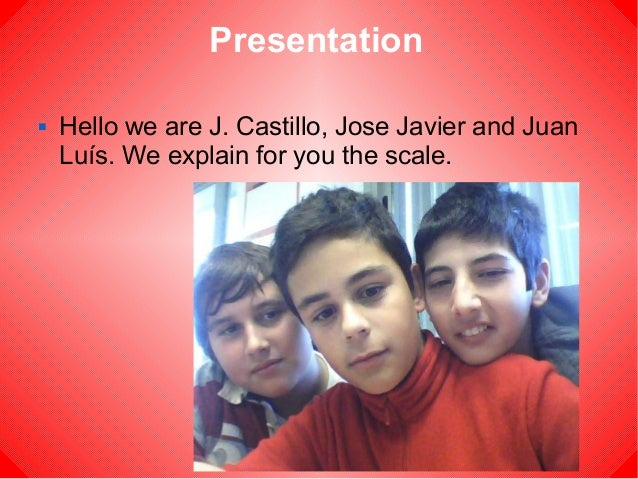 Presentation   Hello we are J. Castillo, Jose Javier and Juan    Luís. We explain for you the scale.