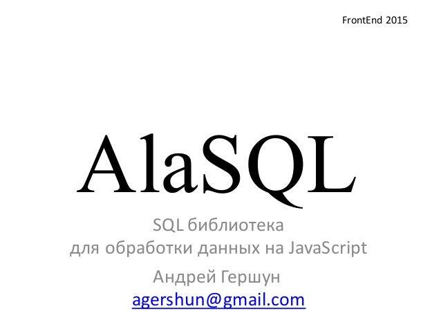 AlaSQLSQL библиотека  для обработки данных на JavaScript Андрей Гершун agershun@gmail.com FrontEnd 2015