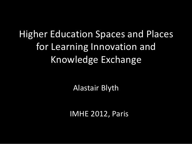 Higher Education Spaces and Places    for Learning Innovation and        Knowledge Exchange           Alastair Blyth      ...
