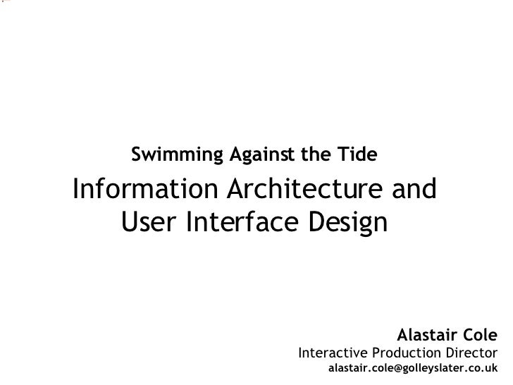 Alastair Cole Interactive Production Director [email_address] Swimming Against the Tide Information Architecture and User ...