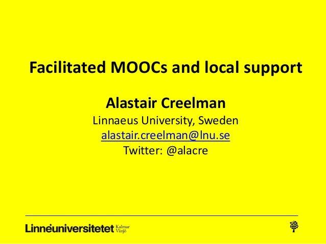 Facilitated MOOCs and local support Alastair Creelman Linnaeus University, Sweden alastair.creelman@lnu.se Twitter: @alacre