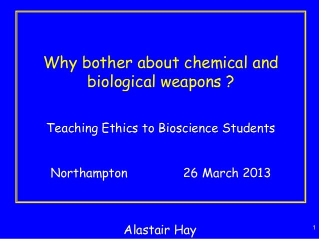 1 Why bother about chemical and biological weapons ? Teaching Ethics to Bioscience Students Northampton 26 March 2013 Alas...