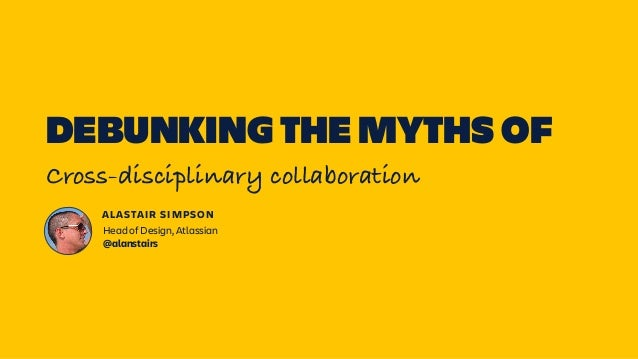 DEBUNKING THE MYTHS OF Cross-disciplinary collaboration ALASTAIR SIMPSON Head of Design, Atlassian  @alanstairs