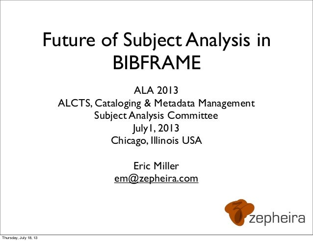Future of Subject Analysis in BIBFRAME ALA 2013 ALCTS, Cataloging & Metadata Management Subject Analysis Committee July1, ...