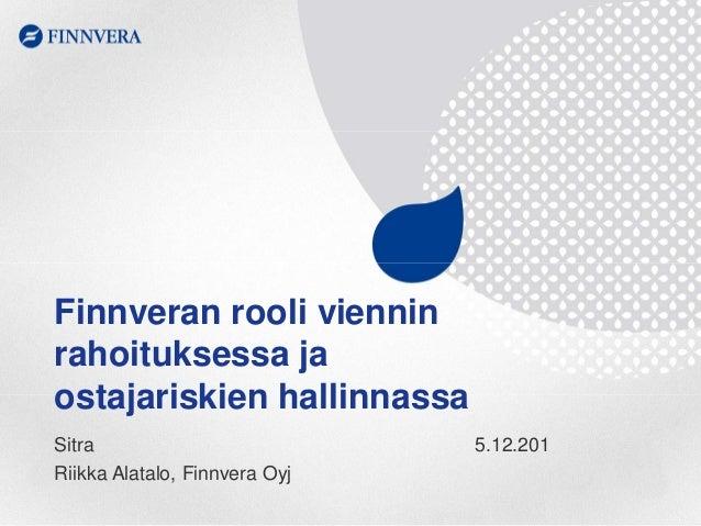 Finnveran rooli viennin rahoituksessa ja ostajariskien hallinnassa Sitra Riikka Alatalo, Finnvera Oyj  5.12.201