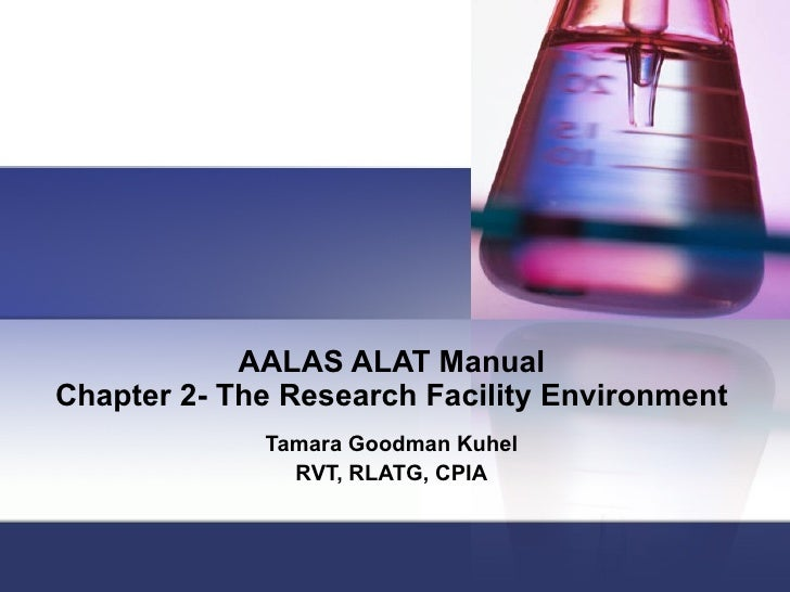 AALAS ALAT Manual Chapter 2- The Research Facility Environment Tamara Goodman Kuhel RVT, RLATG, CPIA