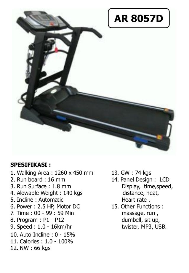 SPESIFIKASI : 1. Walking Area : 1260 x 450 mm 13. GW : 74 kgs 2. Run board : 16 mm 14. Panel Design : LCD 3. Run Surface :...