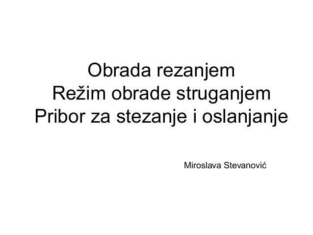 Obrada rezanjem Režim obrade struganjem Pribor za stezanje i oslanjanje Miroslava Stevanović