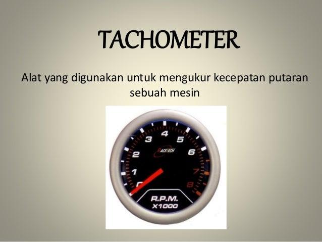 TACHOMETER Alat yang digunakan untuk mengukur kecepatan putaran sebuah mesin